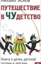 Михаил Яснов - Путешествие в Чудетство. Книга о детях, детской поэзии и детских поэтах.
