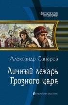 Александр Сапаров - Личный лекарь Грозного царя