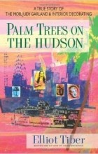 Elliot Tiber - Palm Trees On The Hudson: A True Story of the Mob, Judy Garland & Interior Decorating