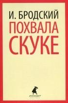 Иосиф Бродский - Похвала скуке