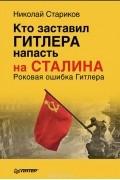 Николай Стариков - Кто заставил Гитлера напасть на Сталина. Роковая ошибка Гитлера