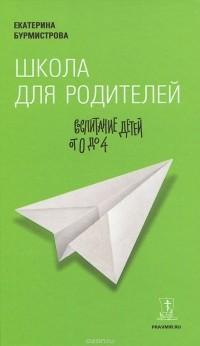 Екатерина Бурмистрова - Школа для родителей. Воспитание детей от 0 до 4