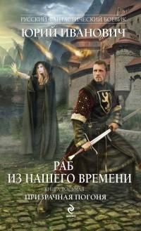 Юрий Иванович - Раб из нашего времени. Книга восьмая. Призрачная погоня