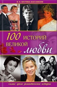 Н. Костина-Кассанелли - 100 историй великой любви