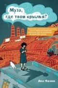 Яна Франк - Муза, где твои крылья? Книга о том, как отстоять свое желание сделать творчество профессией и научиться жить на вдохновении, не оборвав Музе крылья