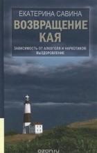 Екатерина Савина - Возвращение Кая. Зависимость от алкоголя и наркотиков. Выздоровление