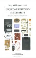 Георгий Щедровицкий - Оргуправленческое мышление. Идеология, методология, технология (курс лекций)