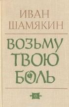 Иван Шамякин - Возьму твою боль
