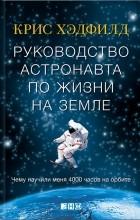 Кристофер Хэдфилд - Руководство астронавта по жизни на Земле. Чему научили меня 4000 часов на орбите