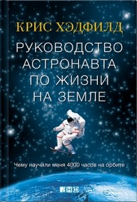 Кристофер Хэдфилд — Руководство астронавта по жизни на Земле. Чему научили меня 4000 часов на орбите