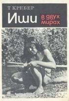Теодора Крёбер - Иши в двух мирах: Биография последнего представителя индейского племени яна