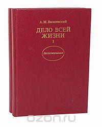 Александр Василевский - Дело всей жизни (комплект из 2 книг)