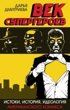 Дарья Дмитриева - Век супергероев: Истоки, история, идеология американского комикса