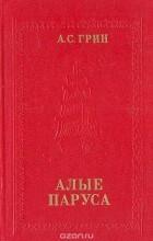 Александр Грин - Алые паруса. Бегущая по волнам. Блистающий мир (сборник)