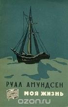 Руал Амундсен - Руал Амундсен. Моя жизнь