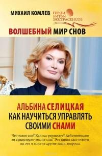 Михаил Комлев - Волшебный мир снов. Альбина Селицкая. Как научиться управлять своими снами