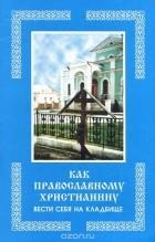 — Как православному христианину вести себя на кладбище