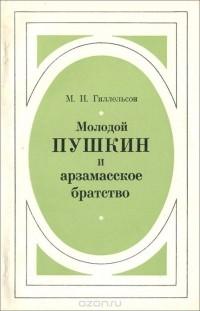 Максим Гиллельсон - Молодой Пушкин и арзамасское братство