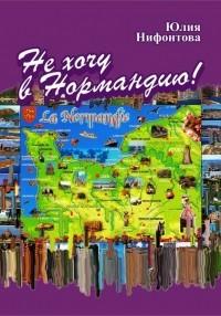 Юлия Нифонтова - Не хочу в Нормандию! (сборник)