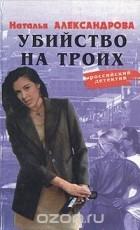Наталья Александрова - Убийство на троих (сборник)
