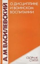 Александр Василевский - О дисциплине и воинском воспитании (сборник)