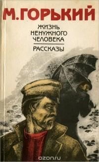 Максим Горький - Жизнь ненужного человека. Рассказы (сборник)