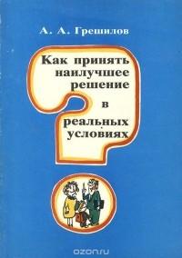 Анатолий Грешилов - Как принять наилучшее решение в реальных условиях