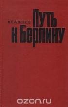 Владимир Антонов - Путь к Берлину