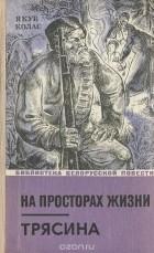 Якуб Колас - На просторах жизни. Трясина (сборник)