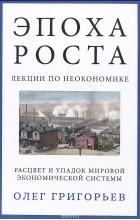Олег Григорьев - Эпоха роста. Лекции по неокономике. Расцвет и упадок мировой экономической системы