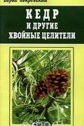 Борис Покровский - Кедр и другие хвойные целители
