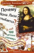 """Анастасия Волховская - Почему Мона Лиза улыбается? И ещё 100 детских """"почему"""" про искусство и художников"""