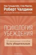 Роберт Чалдини, Стив Мартин, Ной Гольдштейн - Психология убеждения. 50 доказанных способов быть убедительным