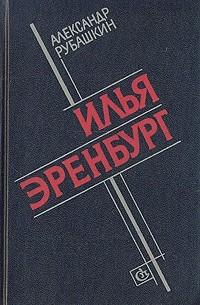 Александр Рубашкин - Илья Эренбург: Путь писателя