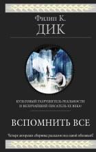 Филип К. Дик - Вспомнить всё. Рассказы (сборник)