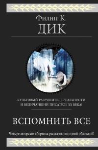 Филип Дик - Вспомнить всё. Рассказы (сборник)