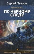 Сергей Павлов - Лунная радуга. По черному следу