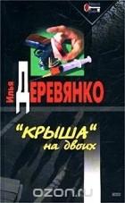"""Илья Деревянко - """"Крыша"""" на двоих (сборник)"""