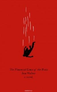 Джесс Уолтер - The Financial Lives of the Poets