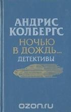 Андрис Колбергс - Ночью в дождь… (сборник)