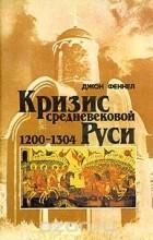 Джон Феннел - Кризис средневековой Руси. 1200-1304