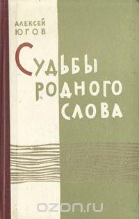 Алексей Югов - Судьбы родного слова