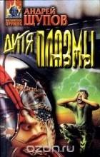 Андрей Щупов - Дитя плазмы (сборник)