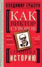 Владимир Грызун - Как Виктор Суворов сочинял историю