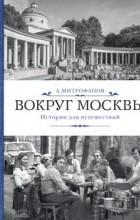 Алексей Митрофанов - Вокруг Москвы. Истории для путешествий