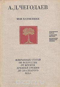 Андрей Чегодаев - Мои художники. Избранные статьи об искусстве от времен древней Греции до двадцатого века