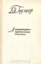 Дмитрий Писарев - Д. И. Писарев. Литературно-критические статьи