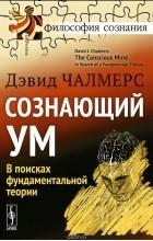 Дэвид Чалмерс - Сознающий ум. В поисках фундаментальной теории