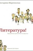 Катарина Маренхольц - Литература! Кругосветное путешествие по миру книг