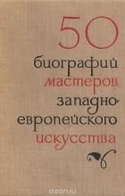 - 50 кратких биографий мастеров западноевропейского искусства XIV - XIX веков